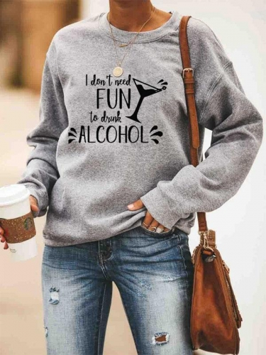 I Dont Need Fun To Drink Alcohol Sweatshirt